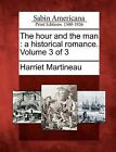 The Hour and the Man: A Historical Romance. Volume 3 of 3 by Harriet Martineau (Paperback / softback, 2012)