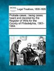 Probate Cases: Being Cases Heard and Decided by the Register of Wills for the County of Philadelphia, 1901-1904. by Gale, Making of Modern Law (Paperback / softback, 2011)
