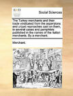 The Turkey Merchants and Their Trade Vindicated from the Aspersions and Unjust Reproaches Cast on Them, in Several Cases and Pamphlets Published in the Names of the Italian Merchants. by a Merchant. by Merchant (Paperback / softback, 2010)