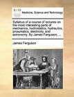 Syllabus of a Course of Lectures on the Most Interesting Parts of Mechanics, Hydrostatics, Hydraulics, Pneumatics, Electricity, and Astronomy. by James Ferguson, ... by James Ferguson (Paperback / softback, 2010)