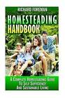 Homesteading Handbook: A Complete Homesteading Guide to Self Sufficiency and Sustainable Living (Homesteading for Beginners, Homesteading Guide, How to Homestead, Homesteading Skills) by Richard Foreman (Paperback / softback, 2015)