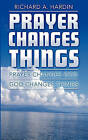 Prayer Changes Things: Prayer Changes God - God Changes Things by Richard A Hardin (Paperback / softback, 2010)