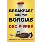 Breakfast with the Borgias by D. B. C. Pierre (Hardback, 2014)