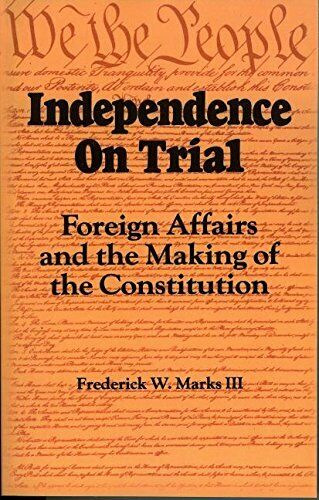 INDEPENDENCE ON TRIAL: FOREIGN AFFAIRS AND MAKING OF By Frederick W. Marks