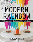 Modern Rainbow: 14 Imaginative Quilts That Play with Color by Rebecca Bryan (Paperback, 2015)