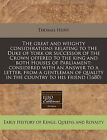 The Great and Weighty Considerations Relating to the Duke of York or Successor of the Crown Offered to the King and Both Houses of Parliament: Considered with an Answer to a Letter, from a Gentleman of Quality in the Country to His Friend (1680) by Thomas Hunt (Paperback / softback, 2011)