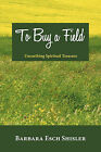 To Buy a Field: Unearthing Spiritual Treasure by Barbara Esch Shisler (Paperback, 2010)