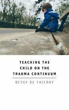 Teaching the Child on the Trauma Continuum by Betsy De Thierry (2015, Paperback)