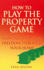 How to Play the Property Game: Gaining Financial Freedom Through Your Home by Tina Jesson (Paperback, 2004)