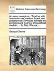 An Essay on Regimen. Together with Five Discourses, Medical, Moral, and Philosophical: Serving to Illustrate the Principles and Theory of Philosophical Medicin, ... by Geo. Cheyne, ... by George Cheyne (Paperback / softback, 2010)