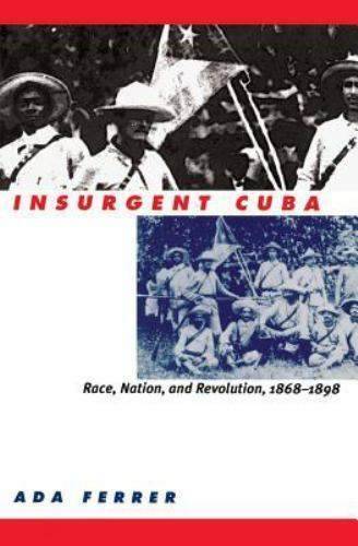 Insurgent Cuba : Race, Nation, and Revolution, 1868-1898 by Ada Ferrer