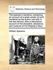 The Seaman's Narrative; Containing an Account of a Great Variety of Such Incidents as the Author Met with in the Sea Service. Also a Descriptive Account of the Discipline, Allowance, and Customs of His Majesty's Navy by William Spavens (Paperback / softback, 2010)