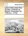 Laws of the Union Fire Society, Instituted at Boston, November 25, 1792 [I.E., 1772]. by Multiple Contributors (Paperback / softback, 2010)
