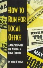 How to Run for Local Office : A Complete, Step-By-Step Guide that Will Take You