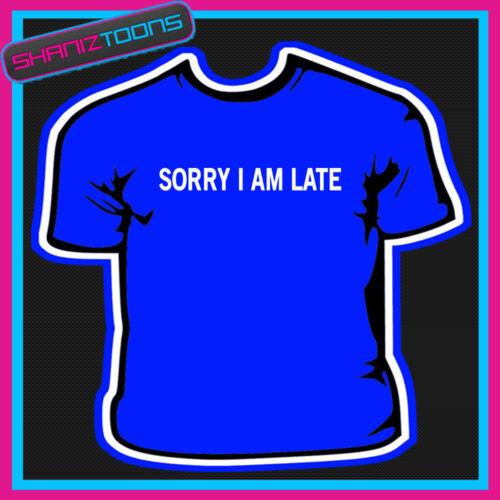 SORRY I AM LATE FUNNY NOVELTY JOKE TSHIRT