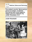 The Soldier's Monitor. Being Serious Advice to Soldiers, to Behave Themselves with a Just Regard to Religion and True Manhood. by Josiah Woodward, D.D. by Josiah Woodward (Paperback / softback, 2010)