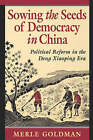 Sowing the Seeds of Democracy in China: Political Reform in the Deng Xiaoping Era by Merle Goldman (Paperback, 1995)