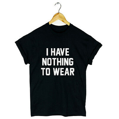 I HAVE NOTHING TO WEAR T SHIRT TOP SLOGAN URBAN HIPSTER SWAG FASHION TUMBLR GIFT
