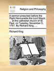 A Sermon Preached Before the Right Honourable the Lord Mayor, ... at the Cathedral Church of St. Paul, on Tuesday, November 5, 1751. by Richard King, ... by Richard King (Paperback / softback, 2010)