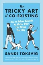 The Tricky Art of Co-Existing: How to Behave Decently No Matter What Life Throws