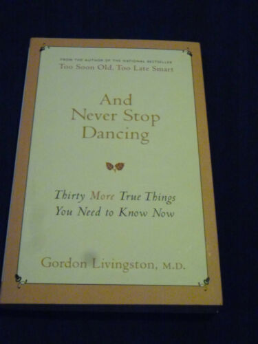 1 of 1 - AND NEVER STOP DANCING Thirty More Things You Need to Know Now GORDON LIVINGSTON
