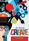 Go Ahead, Create by Paul Hamilton (Paperback / softback, 2014)