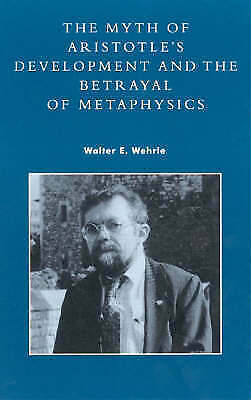 The Myth of Aristotle's Development and the Betrayal of Metaphysics, Wehrle, Wal