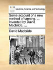 Some Account of a New Method of Tanning. ... Invented by David MacBride, ... by David MacBride (Paperback / softback, 2010)