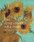 The Sunflowers are Mine: The Story of Van Gogh's Masterpiece by Martin Bailey (Hardback, 2013)
