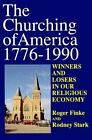 The Churching of America, 1776-1990 : Winners and Losers in Our Religious Economy by Roger Finke and Rodney Stark (1992, Paperback)
