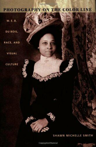 Photography on the Color Line: W. E. B. Du Bois, Race, and Visual Culture (a ...