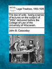 The Law of Wills: Being a Series of Lectures on the Subject of  Wills  Delivered Before the College of Law of the University of Wisconsin. by John B Cassoday (Paperback / softback, 2010)