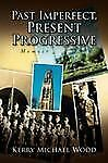 Past Imperfect, Present Progressive by Kerry Michael Wood (2008, Hardcover)