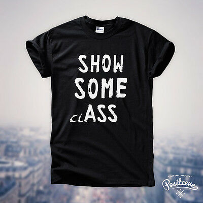 SHOW SOME CLASS ASS Funny Tumblr 5sos you complete mess T shirt tee Gift Idea