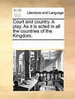 Court and Country. a Play. as It Is Acted in All the Countries of the Kingdom. by Multiple Contributors (Paperback / softback, 2010)