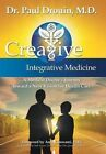 Creative Integrative Medicine: A Medical Doctor's Journey Toward a New Vision for Health Care by Paul Drouin (Hardback, 2014)