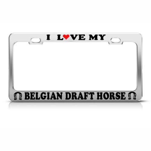 I LOVE MY BELGIAN DRAFT HORSE Chrome License Plate Frame Tag Border