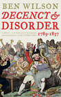 Decency and Disorder: The Age of Cant, 1789-1837 by Ben Wilson (Paperback, 2008)