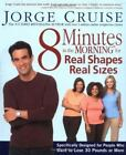8 Minutes in the Morning for Real Shapes, Real Sizes : Specifically Designed for People Who Want to Lose 30 Pounds or More by Jorge Cruise (2003, Hardcover, Revised)