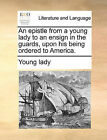 An Epistle from a Young Lady to an Ensign in the Guards, Upon His Being Ordered to America. by Lady Young Lady (Paperback / softback, 2010)