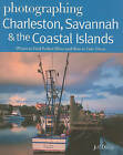Photographing Charleston, Savannah & the Coastal Islands: Where to Find Perfect Shots and How to Take Them by Jeff Dodge (Paperback, 2011)