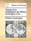 Tidings from Wallingford. by William Huntington, S.S. ... by William Huntington (Paperback / softback, 2010)