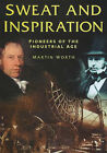 Sweat and Inspiration: Pioneers of the Industrial Age by Martin Worth (Hardback, 1999)