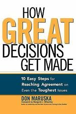How Great Decisions Get Made : 10 Easy Steps for Reaching Agreement on Even the Toughest Issues by Don Maruska (2006, Paperback)