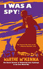 I Was a Spy!: The Classic Account of Behind-the-Lines Espionage in the First World War by Marthe McKenna (Hardback, 2015)