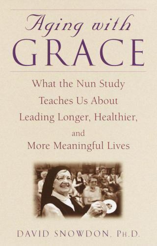 Aging with Grace What the Nun Study Teaches Us About Leading Longer Healthier and More Meaningful Lives