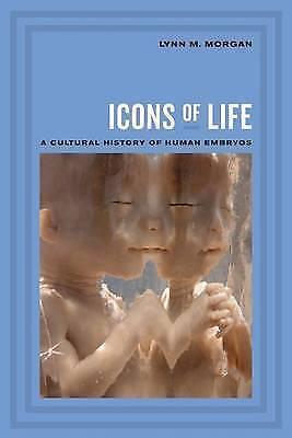 Icons of Life: A Cultural History of Human Embryos by Lynn M. Morgan...
