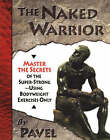The Naked Warrior: Master the Secrets of the Super-Strong, Using Bodyweight Exercises Only by Pavel Tsatsouline (Paperback, 2003)