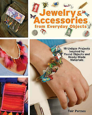 Jewelry and Accessories from Everyday Objects: 19 Unique Projects Inspired by Fo