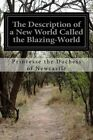 The Description of a New World Called the Blazing-World: Written by the Thrice Noble, Illustrious, and Excellent by Princesse the Duchess Of Newcastle (Paperback / softback, 2016)